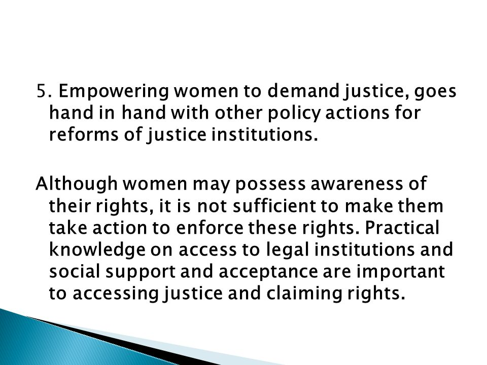 5. Empowering women to demand justice, goes hand in hand with other policy actions for reforms of justice institutions. Although women may possess awa
