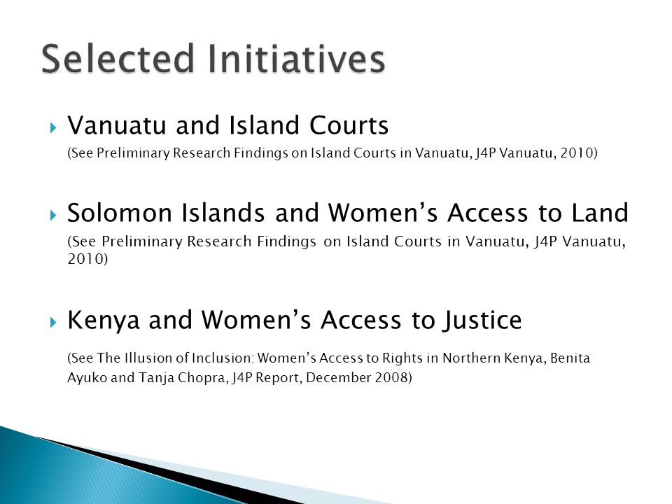  Vanuatu and Island Courts (See Preliminary Research Findings on Island Courts in Vanuatu, J4P Vanuatu, 2010)  Solomon Islands and Women's Access to Land (See Preliminary Research Findings on Island Courts in Vanuatu, J4P Vanuatu, 2010)  Kenya and Women's Access to Justice (See The Illusion of Inclusion: Women's Access to Rights in Northern Kenya, Benita Ayuko and Tanja Chopra, J4P Report, December 2008)
