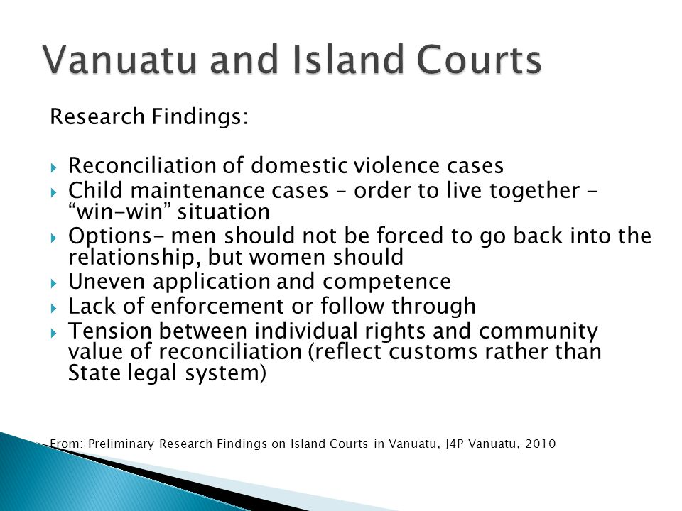 Research Findings:  Reconciliation of domestic violence cases  Child maintenance cases – order to live together - win-win situation  Options- men should not be forced to go back into the relationship, but women should  Uneven application and competence  Lack of enforcement or follow through  Tension between individual rights and community value of reconciliation (reflect customs rather than State legal system) From: Preliminary Research Findings on Island Courts in Vanuatu, J4P Vanuatu, 2010