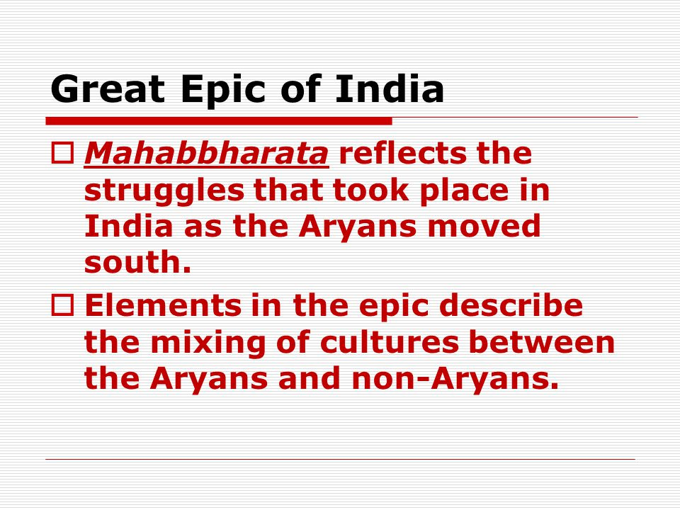 Great Epic of India  Mahabbharata reflects the struggles that took place in India as the Aryans moved south.
