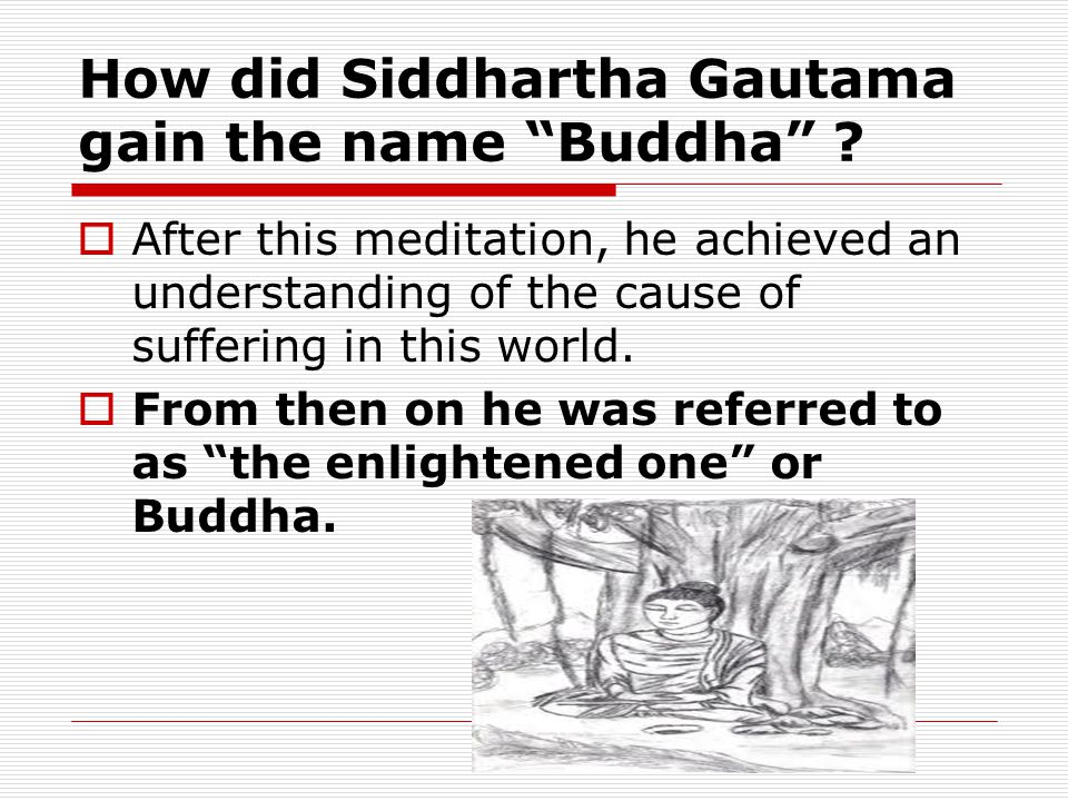 "How did Siddhartha Gautama gain the name ""Buddha"" ?  After this meditation, he achieved an understanding of the cause of suffering in this world.  F"
