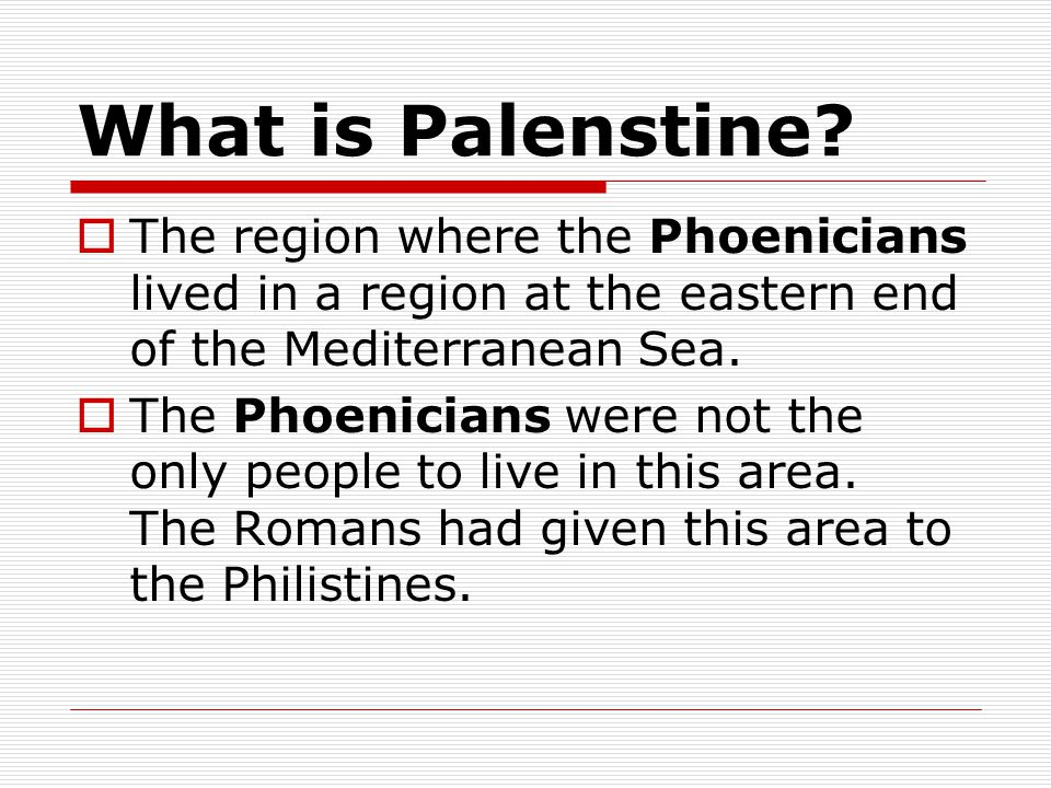 What is Palenstine?  The region where the Phoenicians lived in a region at the eastern end of the Mediterranean Sea.  The Phoenicians were not the o