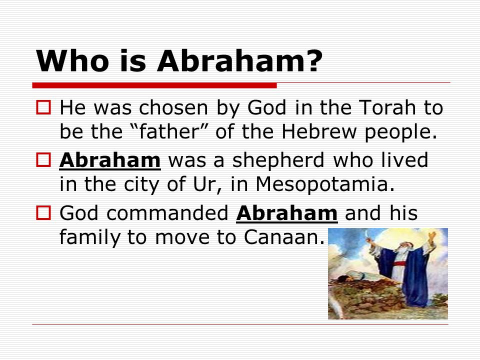 Who is Abraham. He was chosen by God in the Torah to be the father of the Hebrew people.