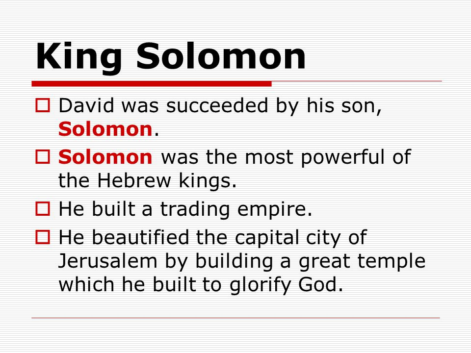 King Solomon  David was succeeded by his son, Solomon.  Solomon was the most powerful of the Hebrew kings.  He built a trading empire.  He beautif