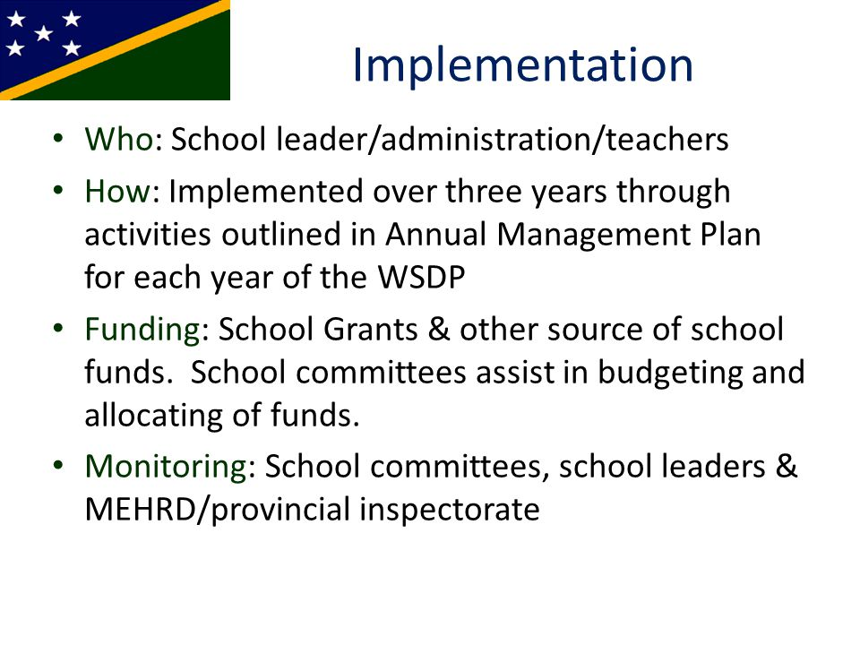Implementation Who: School leader/administration/teachers How: Implemented over three years through activities outlined in Annual Management Plan for each year of the WSDP Funding: School Grants & other source of school funds.