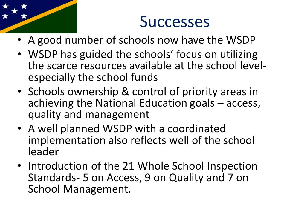 Successes A good number of schools now have the WSDP WSDP has guided the schools' focus on utilizing the scarce resources available at the school level- especially the school funds Schools ownership & control of priority areas in achieving the National Education goals – access, quality and management A well planned WSDP with a coordinated implementation also reflects well of the school leader Introduction of the 21 Whole School Inspection Standards- 5 on Access, 9 on Quality and 7 on School Management.