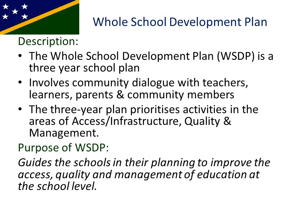 The Process The WSDP process involves: 1)Set up school committee (3 year/term) 2)Conduct comparative assessment of current situation through consultation with students, teachers & communities with existing school policies & standards, identify gaps.