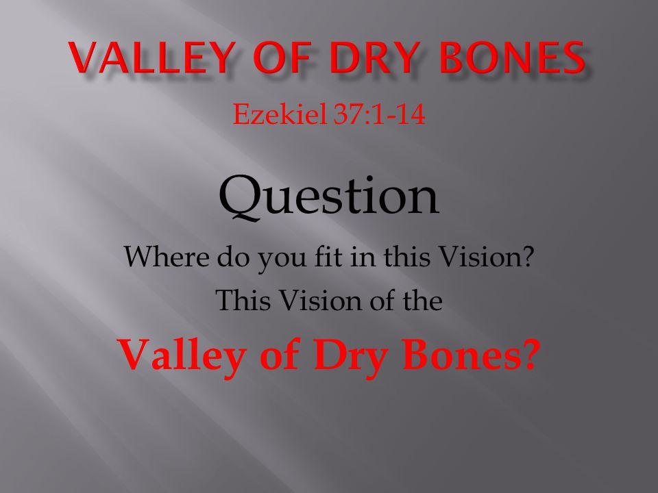 Ezekiel 37:1-14 Question Where do you fit in this Vision? This Vision of the Valley of Dry Bones?