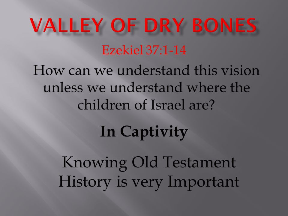 Ezekiel 37:1-14 How can we understand this vision unless we understand where the children of Israel are? In Captivity Knowing Old Testament History is