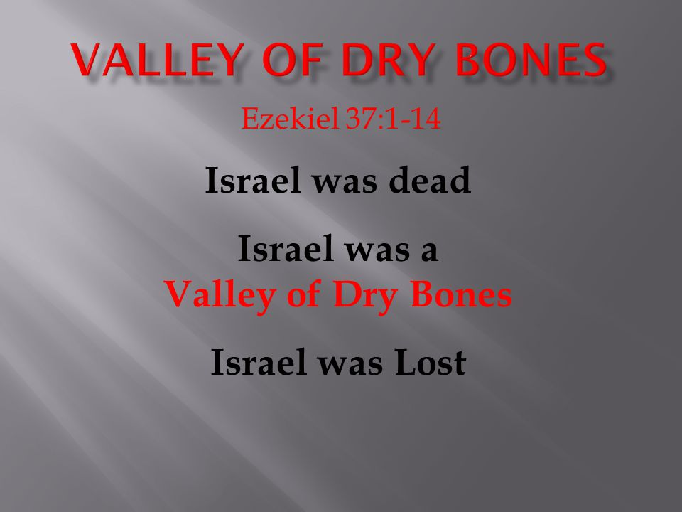 Ezekiel 37:1-14 Israel was dead Israel was a Valley of Dry Bones Israel was Lost
