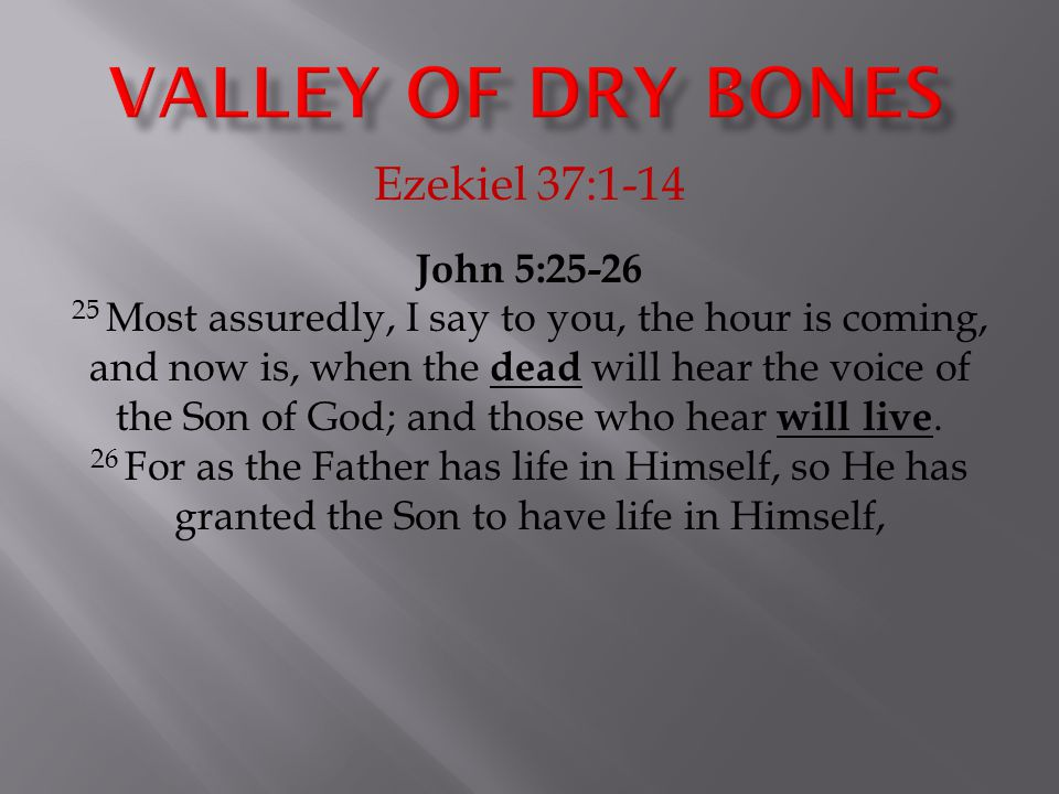 Ezekiel 37:1-14 John 5:25-26 25 Most assuredly, I say to you, the hour is coming, and now is, when the dead will hear the voice of the Son of God; and