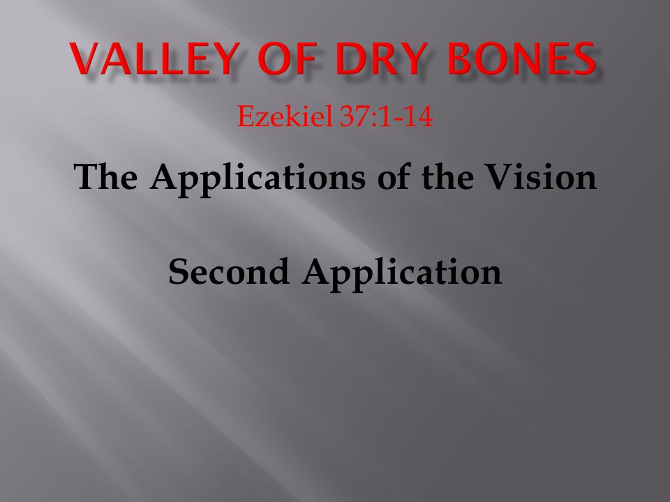Ezekiel 37:1-14 The Applications of the Vision Second Application