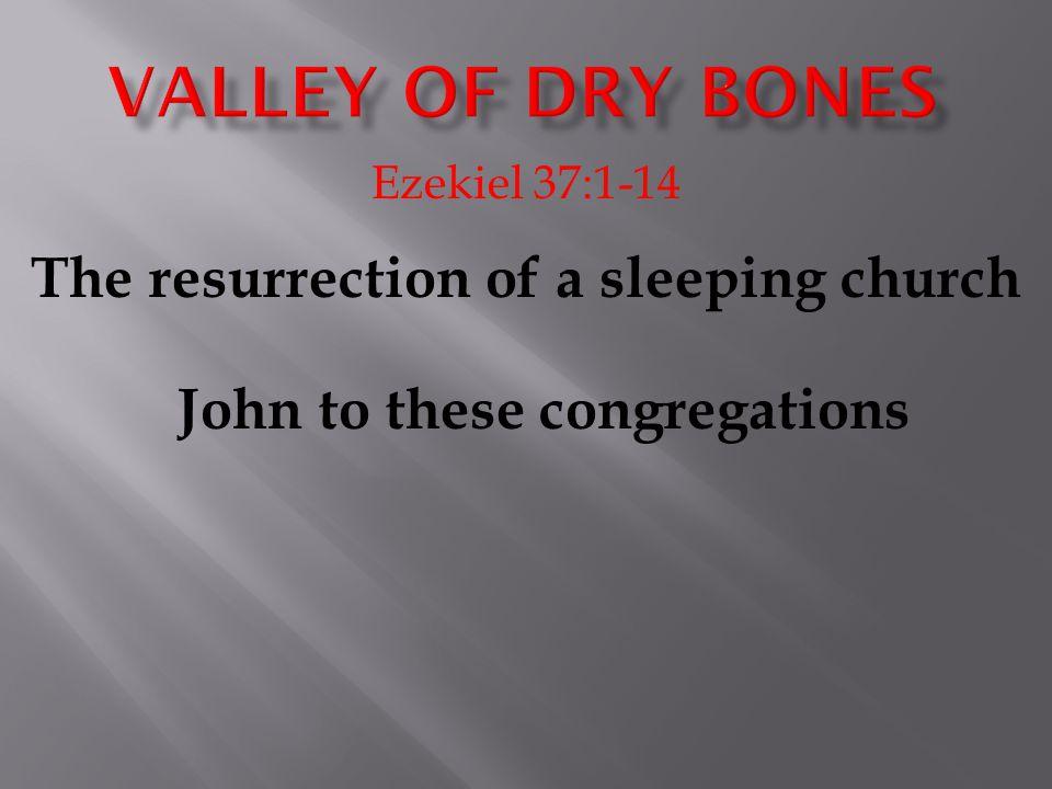 Ezekiel 37:1-14 The resurrection of a sleeping church John to these congregations