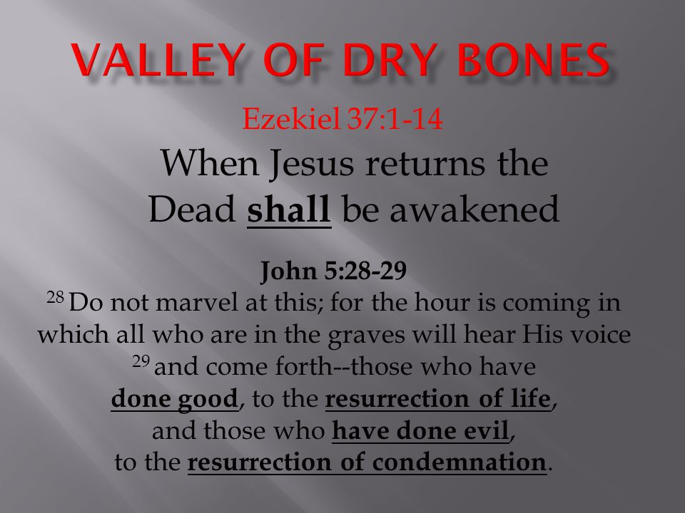 Ezekiel 37:1-14 When Jesus returns the Dead shall be awakened John 5:28-29 28 Do not marvel at this; for the hour is coming in which all who are in th