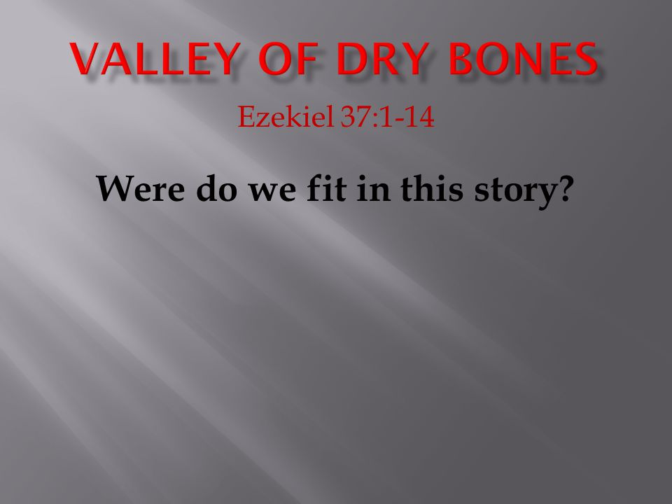 Ezekiel 37:1-14 Were do we fit in this story?