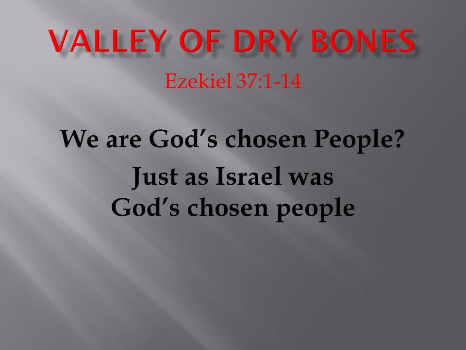 Ezekiel 37:1-14 We are God's chosen People Just as Israel was God's chosen people