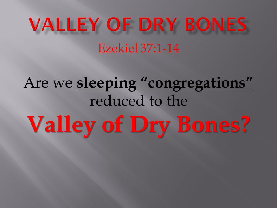 "Ezekiel 37:1-14 Valley of Dry Bones? Are we sleeping ""congregations"" reduced to the Valley of Dry Bones?"