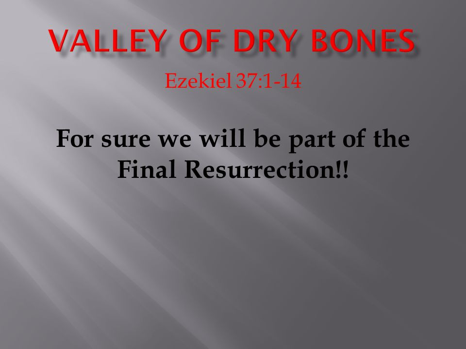 Ezekiel 37:1-14 For sure we will be part of the Final Resurrection!!