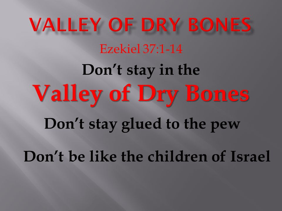 Ezekiel 37:1-14 Valley of Dry Bones Don't stay in the Valley of Dry Bones Don't stay glued to the pew Don't be like the children of Israel