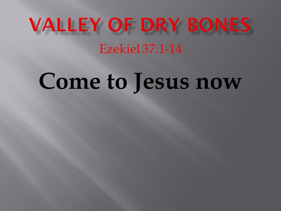 Ezekiel 37:1-14 Come to Jesus now