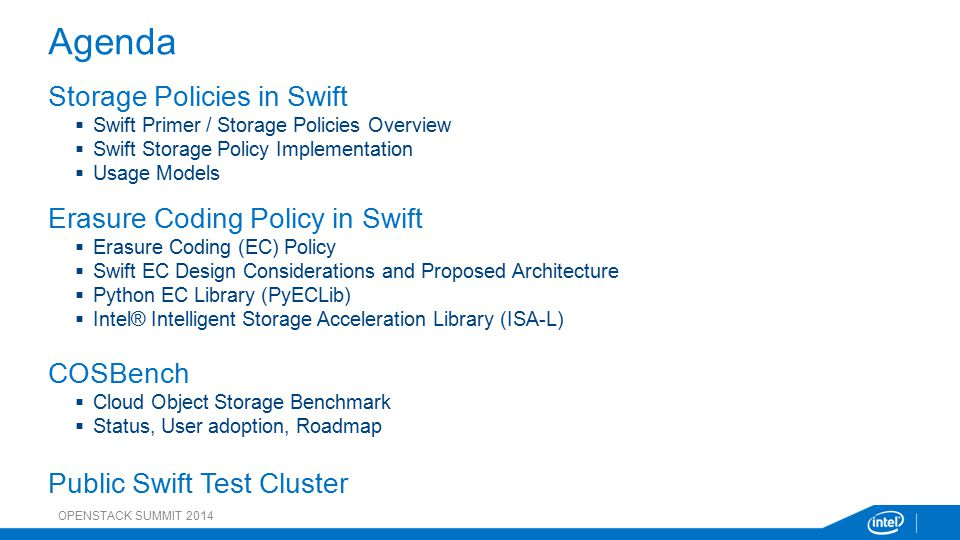 Storage Policies in Swift  Swift Primer / Storage Policies Overview  Swift Storage Policy Implementation  Usage Models Erasure Coding Policy in Swift  Erasure Coding (EC) Policy  Swift EC Design Considerations and Proposed Architecture  Python EC Library (PyECLib)  Intel® Intelligent Storage Acceleration Library (ISA-L) COSBench  Cloud Object Storage Benchmark  Status, User adoption, Roadmap Public Swift Test Cluster Agenda OPENSTACK SUMMIT 2014