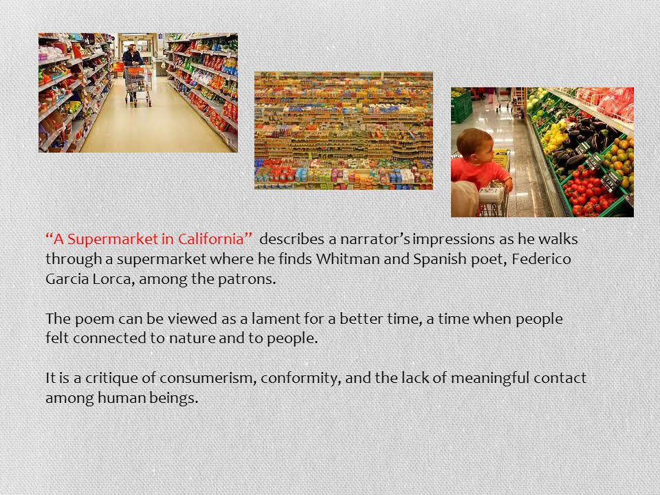 A Supermarket in California describes a narrator's impressions as he walks through a supermarket where he finds Whitman and Spanish poet, Federico Garcia Lorca, among the patrons.
