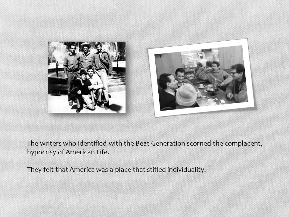 The writers who identified with the Beat Generation scorned the complacent, hypocrisy of American Life.