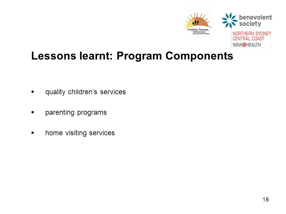 16 Lessons learnt: Program Components  quality children's services  parenting programs  home visiting services