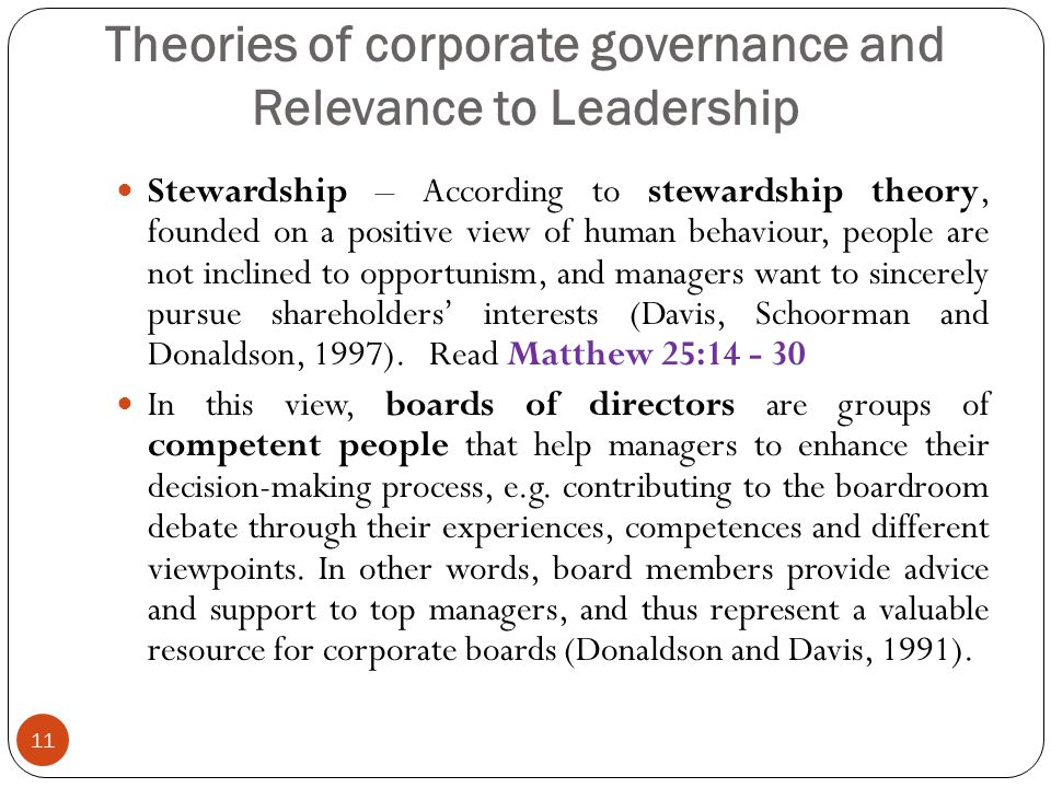 Theories of corporate governance and Relevance to Leadership 11 Stewardship – According to stewardship theory, founded on a positive view of human behaviour, people are not inclined to opportunism, and managers want to sincerely pursue shareholders' interests (Davis, Schoorman and Donaldson, 1997).