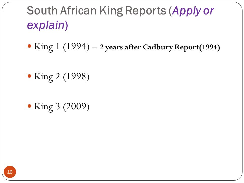 South African King Reports (Apply or explain) 16 King 1 (1994) – 2 years after Cadbury Report(1994) King 2 (1998) King 3 (2009)