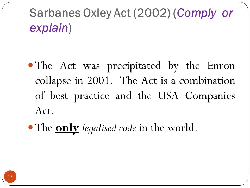 Sarbanes Oxley Act (2002) (Comply or explain) 17 The Act was precipitated by the Enron collapse in 2001.