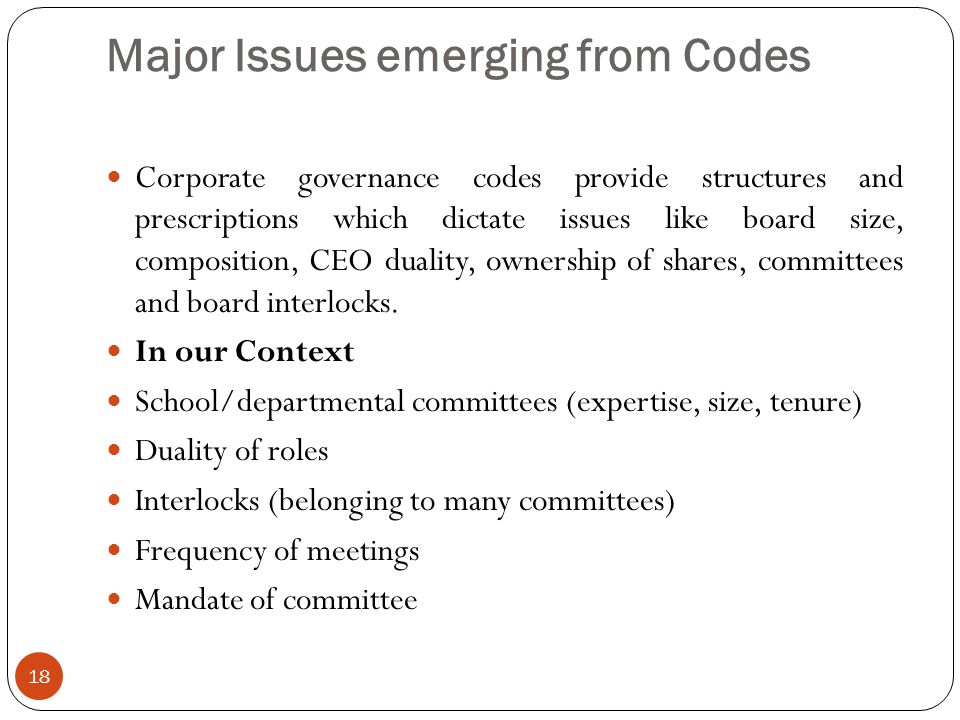 Major Issues emerging from Codes 18 Corporate governance codes provide structures and prescriptions which dictate issues like board size, composition, CEO duality, ownership of shares, committees and board interlocks.