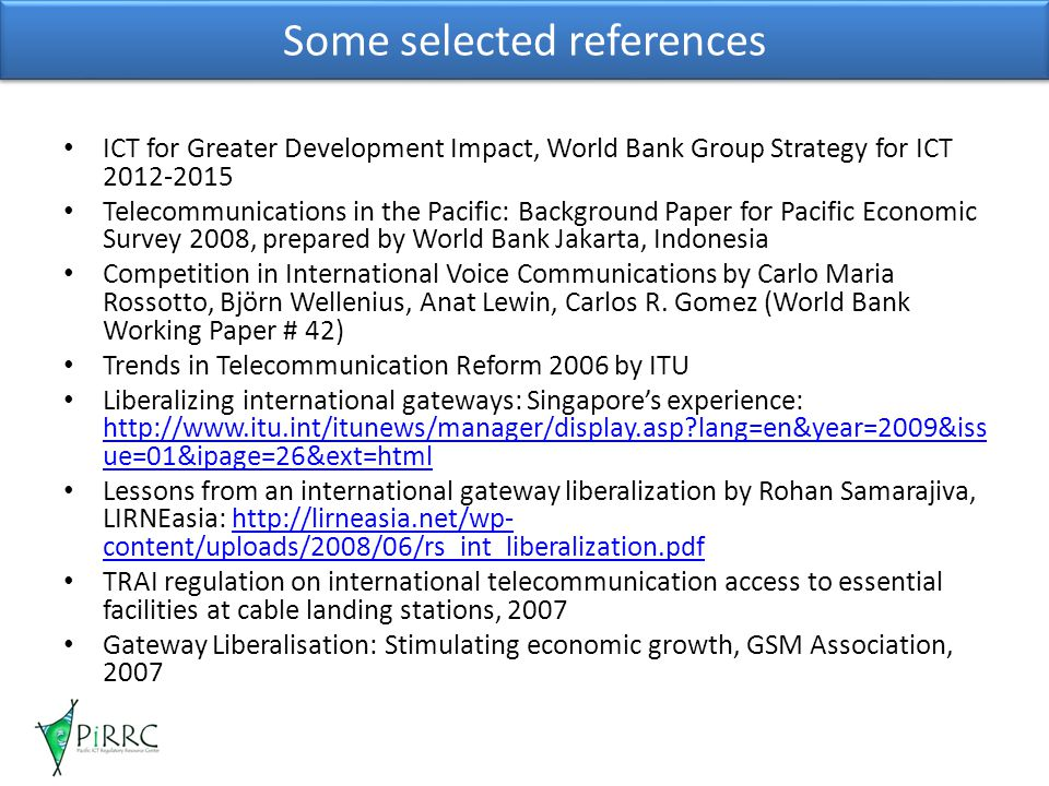 Some selected references ICT for Greater Development Impact, World Bank Group Strategy for ICT 2012-2015 Telecommunications in the Pacific: Background Paper for Pacific Economic Survey 2008, prepared by World Bank Jakarta, Indonesia Competition in International Voice Communications by Carlo Maria Rossotto, Björn Wellenius, Anat Lewin, Carlos R.