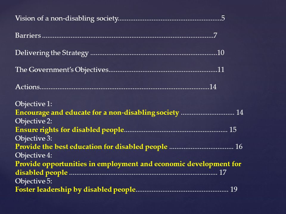 Vision of a non-disabling society..........................................................5 Barriers................................................................................................7 Delivering the Strategy.......................................................................10 The Government's Objectives.............................................................11 Actions...............................................................................................14 Objective 1: Encourage and educate for a non-disabling society..............................