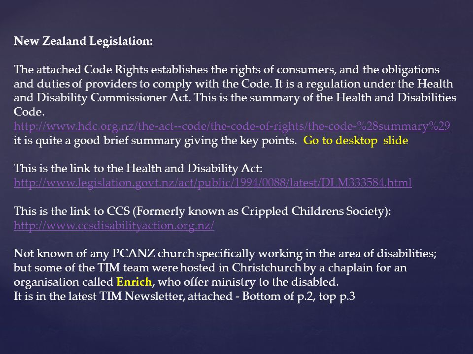 New Zealand Legislation: The attached Code Rights establishes the rights of consumers, and the obligations and duties of providers to comply with the Code.