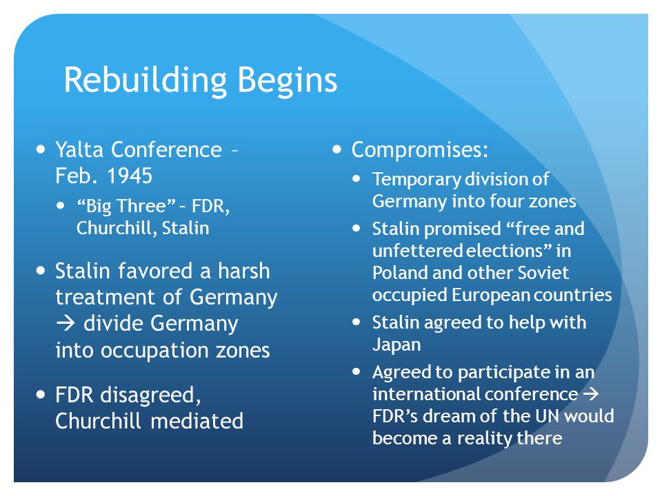 "Rebuilding Begins Yalta Conference – Feb. 1945 ""Big Three"" – FDR, Churchill, Stalin Stalin favored a harsh treatment of Germany  divide Germany into"