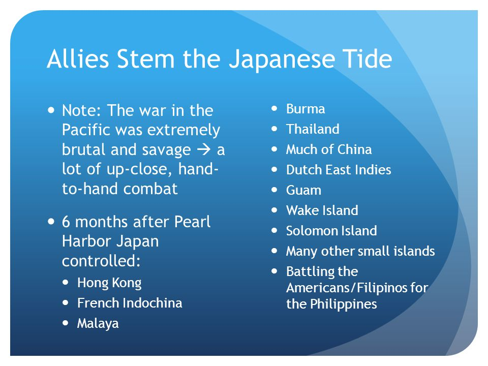 Allies Stem the Japanese Tide Note: The war in the Pacific was extremely brutal and savage  a lot of up-close, hand- to-hand combat 6 months after Pe