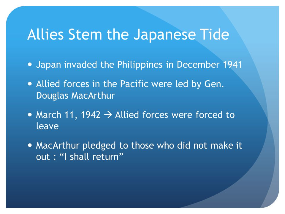 Allies Stem the Japanese Tide Japan invaded the Philippines in December 1941 Allied forces in the Pacific were led by Gen. Douglas MacArthur March 11,