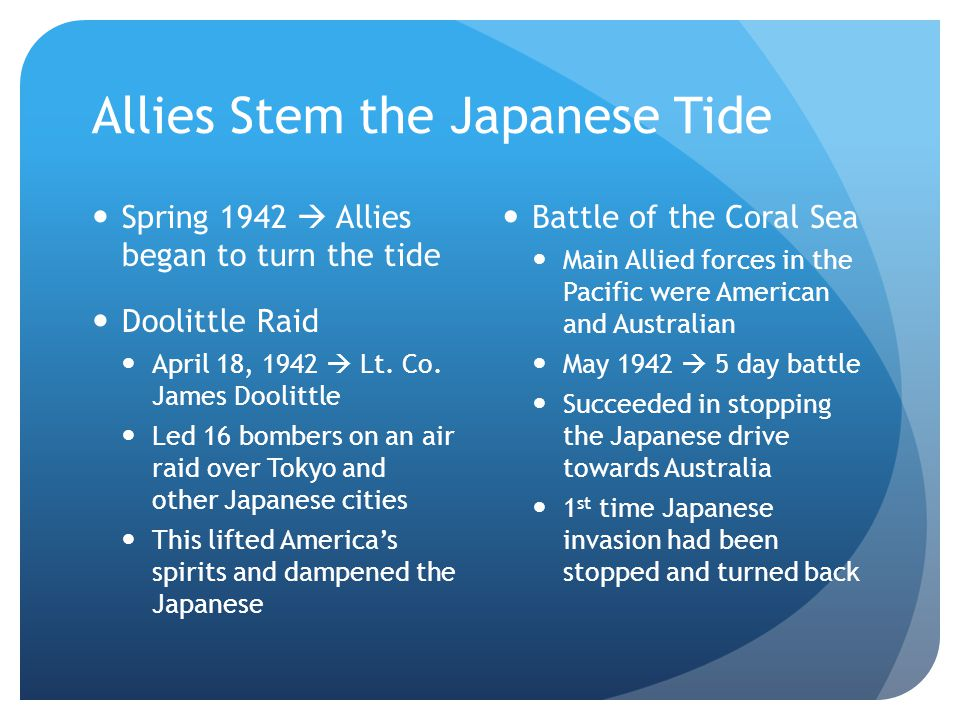 Allies Stem the Japanese Tide Spring 1942  Allies began to turn the tide Doolittle Raid April 18, 1942  Lt. Co. James Doolittle Led 16 bombers on an