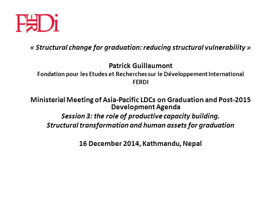 « Structural change for graduation: reducing structural vulnerability » Patrick Guillaumont Fondation pour les Etudes et Recherches sur le Développement International FERDI Ministerial Meeting of Asia-Pacific LDCs on Graduation and Post-2015 Development Agenda Session 3: the role of productive capacity building.
