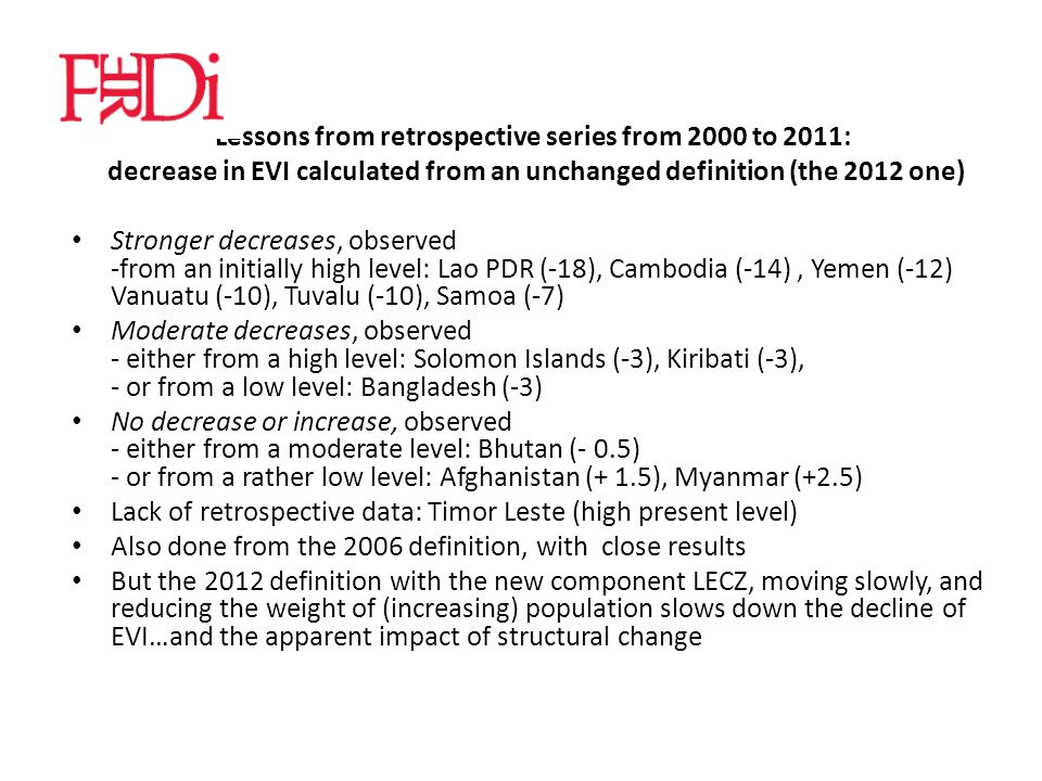 Lessons from retrospective series from 2000 to 2011: decrease in EVI calculated from an unchanged definition (the 2012 one) Stronger decreases, observed -from an initially high level: Lao PDR (-18), Cambodia (-14), Yemen (-12) Vanuatu (-10), Tuvalu (-10), Samoa (-7) Moderate decreases, observed - either from a high level: Solomon Islands (-3), Kiribati (-3), - or from a low level: Bangladesh (-3) No decrease or increase, observed - either from a moderate level: Bhutan (- 0.5) - or from a rather low level: Afghanistan (+ 1.5), Myanmar (+2.5) Lack of retrospective data: Timor Leste (high present level) Also done from the 2006 definition, with close results But the 2012 definition with the new component LECZ, moving slowly, and reducing the weight of (increasing) population slows down the decline of EVI…and the apparent impact of structural change