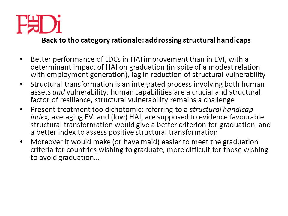 Back to the category rationale: addressing structural handicaps Better performance of LDCs in HAI improvement than in EVI, with a determinant impact of HAI on graduation (in spite of a modest relation with employment generation), lag in reduction of structural vulnerability Structural transformation is an integrated process involving both human assets and vulnerability: human capabilities are a crucial and structural factor of resilience, structural vulnerability remains a challenge Present treatment too dichotomic: referring to a structural handicap index, averaging EVI and (low) HAI, are supposed to evidence favourable structural transformation would give a better criterion for graduation, and a better index to assess positive structural transformation Moreover it would make (or have maid) easier to meet the graduation criteria for countries wishing to graduate, more difficult for those wishing to avoid graduation…