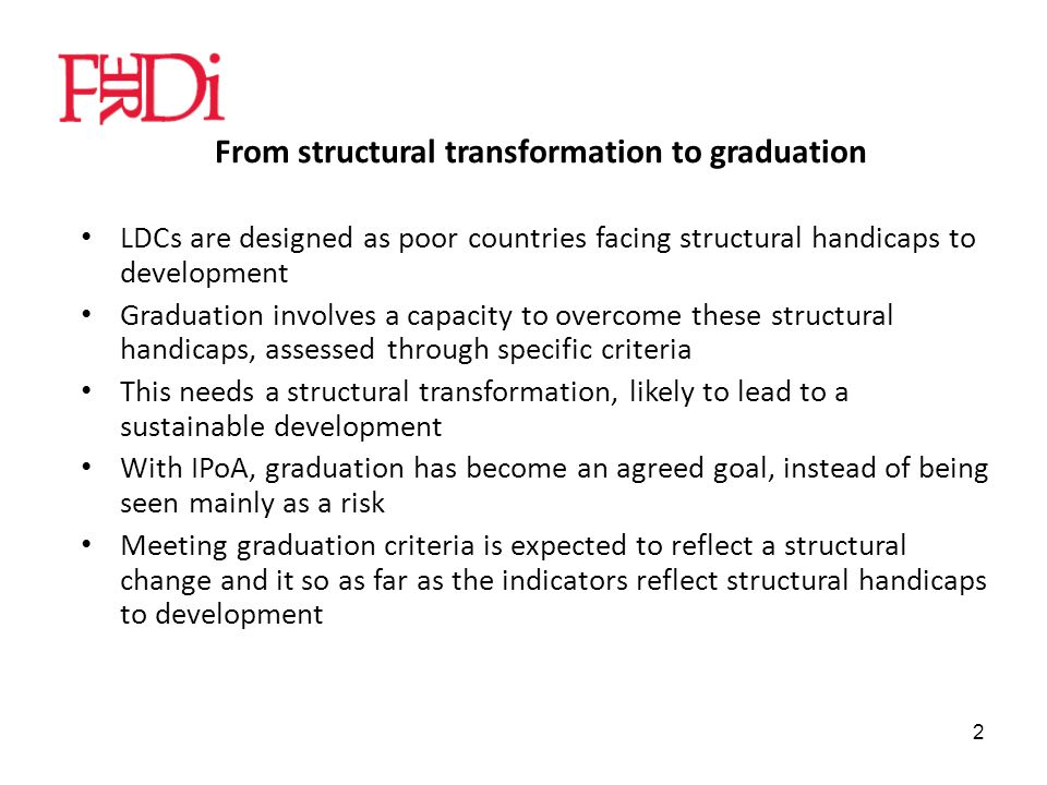 2 From structural transformation to graduation LDCs are designed as poor countries facing structural handicaps to development Graduation involves a capacity to overcome these structural handicaps, assessed through specific criteria This needs a structural transformation, likely to lead to a sustainable development With IPoA, graduation has become an agreed goal, instead of being seen mainly as a risk Meeting graduation criteria is expected to reflect a structural change and it so as far as the indicators reflect structural handicaps to development