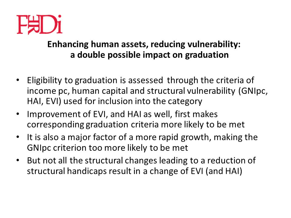 Enhancing human assets, reducing vulnerability: a double possible impact on graduation Eligibility to graduation is assessed through the criteria of income pc, human capital and structural vulnerability (GNIpc, HAI, EVI) used for inclusion into the category Improvement of EVI, and HAI as well, first makes corresponding graduation criteria more likely to be met It is also a major factor of a more rapid growth, making the GNIpc criterion too more likely to be met But not all the structural changes leading to a reduction of structural handicaps result in a change of EVI (and HAI)