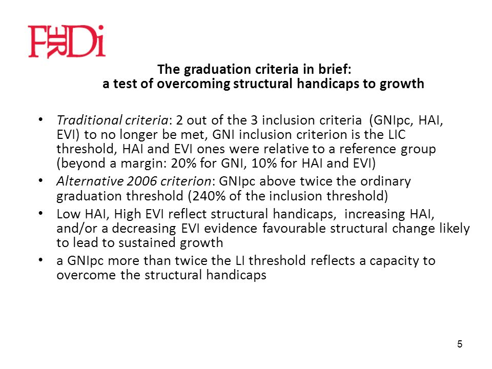 5 The graduation criteria in brief: a test of overcoming structural handicaps to growth Traditional criteria: 2 out of the 3 inclusion criteria (GNIpc, HAI, EVI) to no longer be met, GNI inclusion criterion is the LIC threshold, HAI and EVI ones were relative to a reference group (beyond a margin: 20% for GNI, 10% for HAI and EVI) Alternative 2006 criterion: GNIpc above twice the ordinary graduation threshold (240% of the inclusion threshold) Low HAI, High EVI reflect structural handicaps, increasing HAI, and/or a decreasing EVI evidence favourable structural change likely to lead to sustained growth a GNIpc more than twice the LI threshold reflects a capacity to overcome the structural handicaps