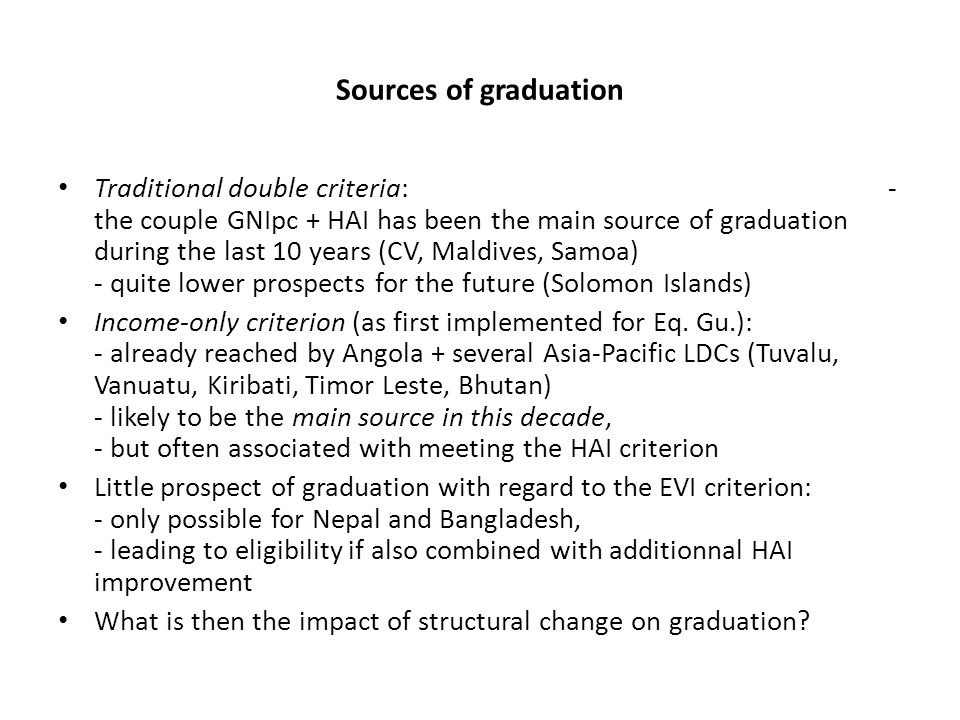 Sources of graduation Traditional double criteria: - the couple GNIpc + HAI has been the main source of graduation during the last 10 years (CV, Maldives, Samoa) - quite lower prospects for the future (Solomon Islands) Income-only criterion (as first implemented for Eq.