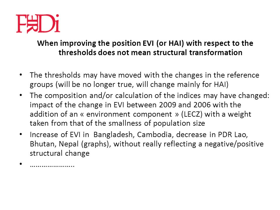 When improving the position EVI (or HAI) with respect to the thresholds does not mean structural transformation The thresholds may have moved with the changes in the reference groups (will be no longer true, will change mainly for HAI) The composition and/or calculation of the indices may have changed: impact of the change in EVI between 2009 and 2006 with the addition of an « environment component » (LECZ) with a weight taken from that of the smallness of population size Increase of EVI in Bangladesh, Cambodia, decrease in PDR Lao, Bhutan, Nepal (graphs), without really reflecting a negative/positive structural change …………………..