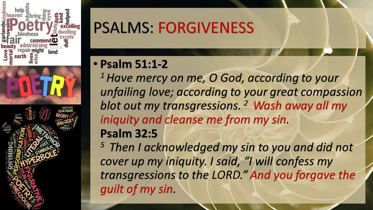 PSALMS: FORGIVENESS Psalm 51:1-2 1 Have mercy on me, O God, according to your unfailing love; according to your great compassion blot out my transgressions.