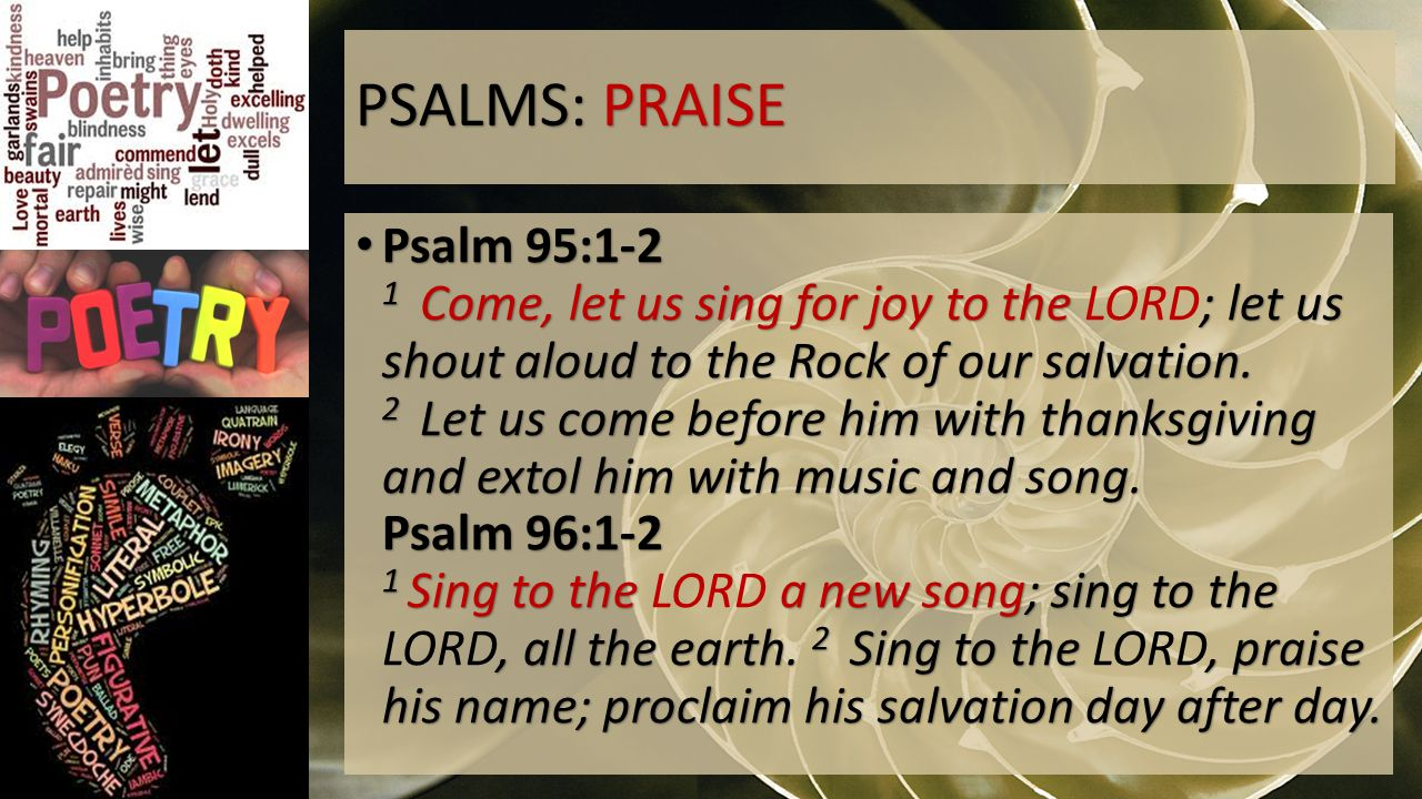 PSALMS: PRAISE Psalm 95:1-2 1 Come, let us sing for joy to the ; let us shout aloud to the Rock of our salvation.