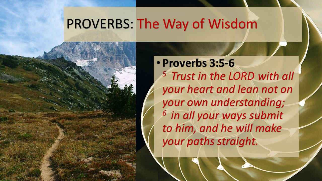 PROVERBS: The Way of Wisdom Proverbs 3:5-6 5 Trust in the with all your heart and lean not on your own understanding; 6 in all your ways submit to him, and he will make your paths straight.